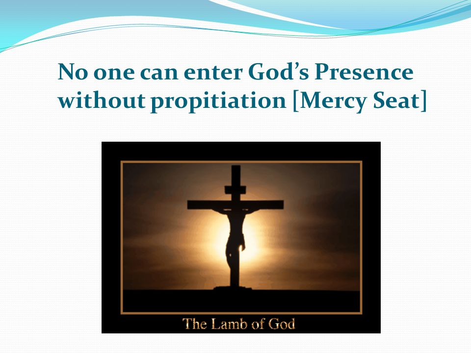 No one can enter God's Presence without propitiation [Mercy Seat]